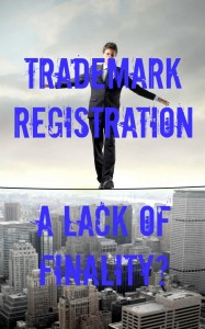 Trademark Registration a lack of Finality?