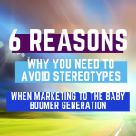 Baby Boomers – 6 Reasons Why You Need To Avoid Stereotypes When Marketing To The Baby Boomer Generation