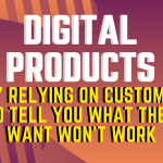 Digital Products – Why Relying on Customers to Tell You What They Want Won't Work