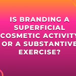 Is Branding A Superficial Cosmetic Activity or A Substantive Exercise?
