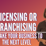 Licensing or Franchising To Take Your Business to the Next Level