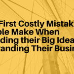 The First Costly Mistake People Make When Branding their Big Idea or Rebranding Their Business