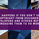 What Happens if You Don't Secure Copyright From Designers, Developers and Others Before Engaging Them to do Work
